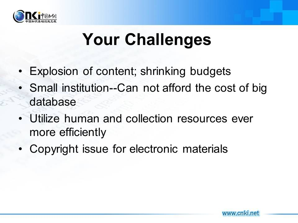 Your Challenges Explosion of content; shrinking budgets Small institution--Can not afford the cost of big database Utilize human and collection resources ever more efficiently Copyright issue for electronic materials
