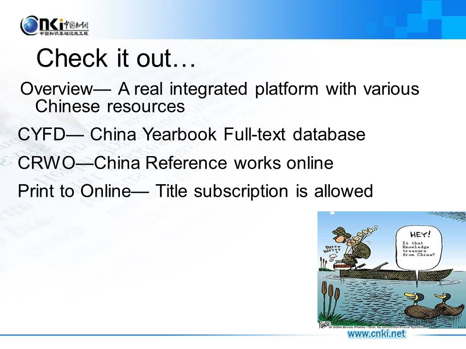 Check it out… Overview A real integrated platform with various Chinese resources CYFD China Yearbook Full-text database CRWOChina Reference works online Print to Online Title subscription is allowed
