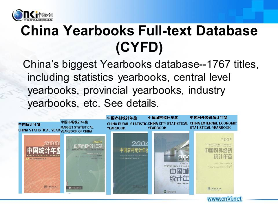China Yearbooks Full-text Database (CYFD) Chinas biggest Yearbooks database--1767 titles, including statistics yearbooks, central level yearbooks, provincial yearbooks, industry yearbooks, etc.