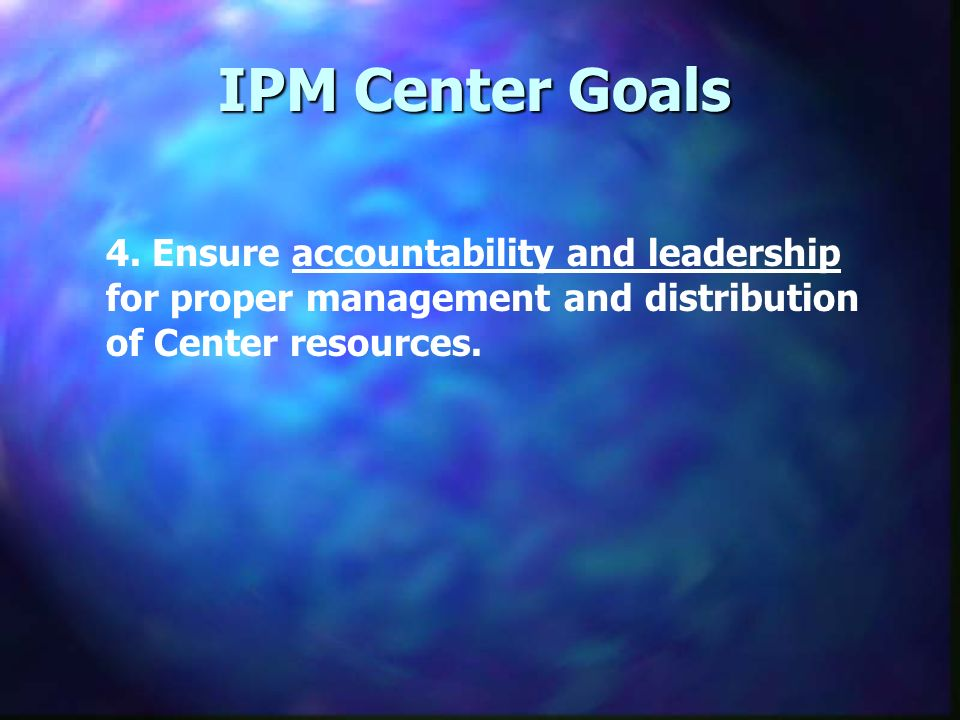 IPM Center Goals 4. Ensure accountability and leadership for proper management and distribution of Center resources.