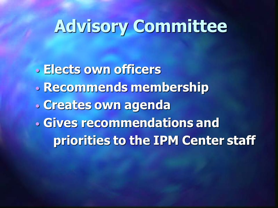 Elects own officers Elects own officers Recommends membership Recommends membership Creates own agenda Creates own agenda Gives recommendations and Gives recommendations and priorities to the IPM Center staff priorities to the IPM Center staff Advisory Committee