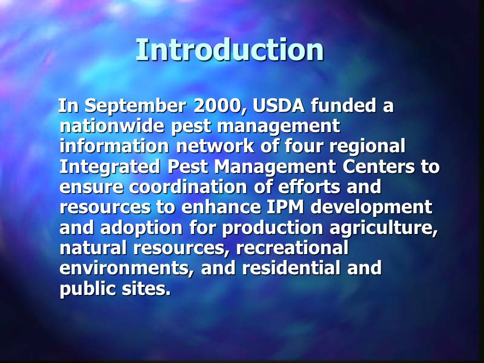 Introduction In September 2000, USDA funded a nationwide pest management information network of four regional Integrated Pest Management Centers to ensure coordination of efforts and resources to enhance IPM development and adoption for production agriculture, natural resources, recreational environments, and residential and public sites.