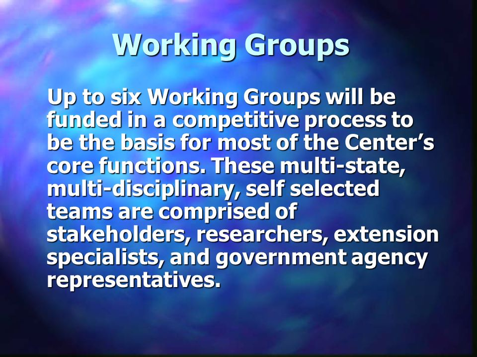 Working Groups Up to six Working Groups will be funded in a competitive process to be the basis for most of the Centers core functions.
