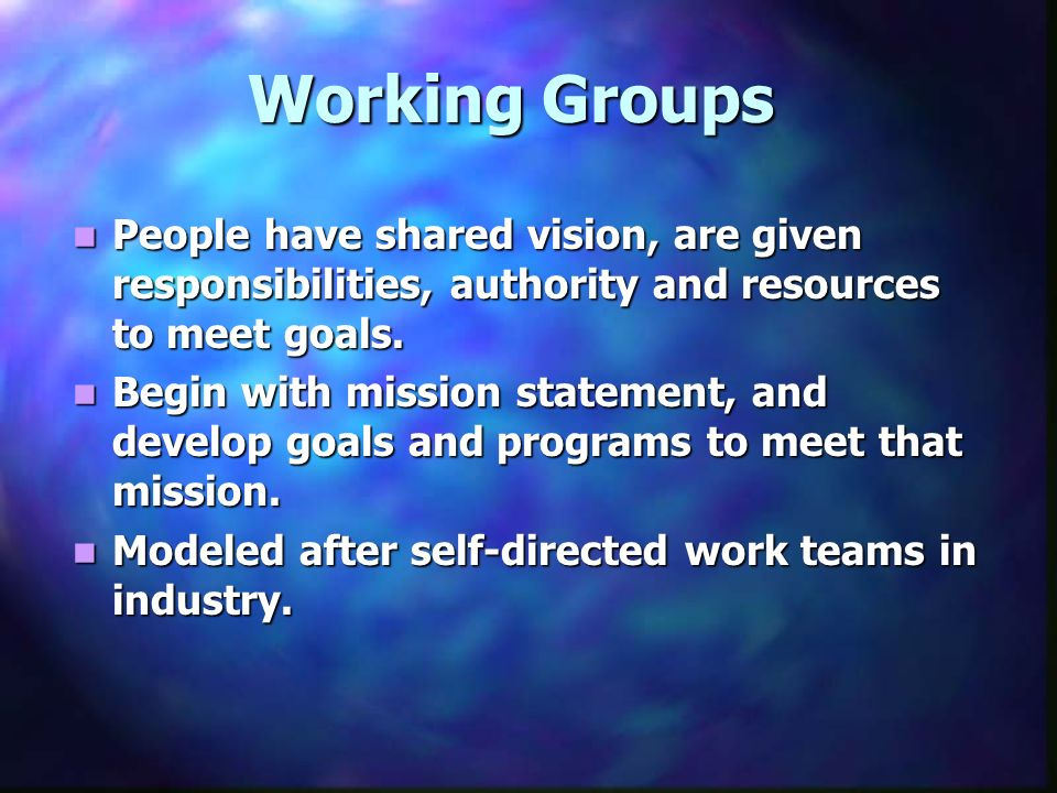 Working Groups People have shared vision, are given responsibilities, authority and resources to meet goals.