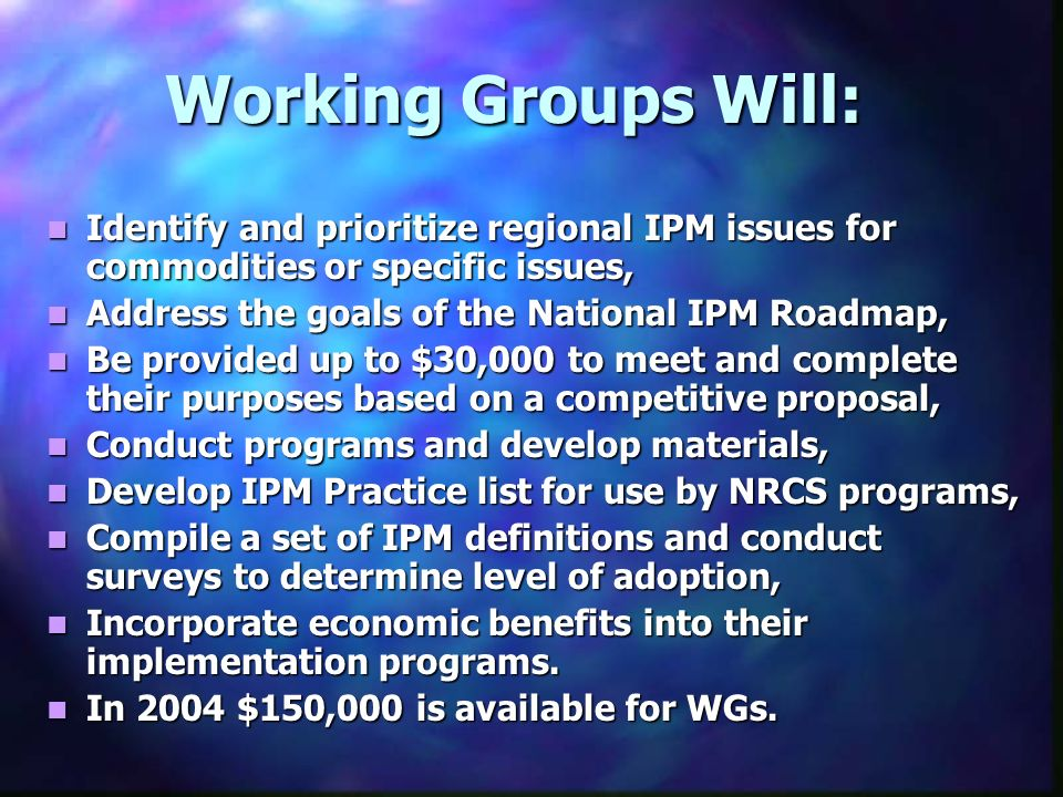 Working Groups Will: Identify and prioritize regional IPM issues for commodities or specific issues, Identify and prioritize regional IPM issues for commodities or specific issues, Address the goals of the National IPM Roadmap, Address the goals of the National IPM Roadmap, Be provided up to $30,000 to meet and complete their purposes based on a competitive proposal, Be provided up to $30,000 to meet and complete their purposes based on a competitive proposal, Conduct programs and develop materials, Conduct programs and develop materials, Develop IPM Practice list for use by NRCS programs, Develop IPM Practice list for use by NRCS programs, Compile a set of IPM definitions and conduct surveys to determine level of adoption, Compile a set of IPM definitions and conduct surveys to determine level of adoption, Incorporate economic benefits into their implementation programs.