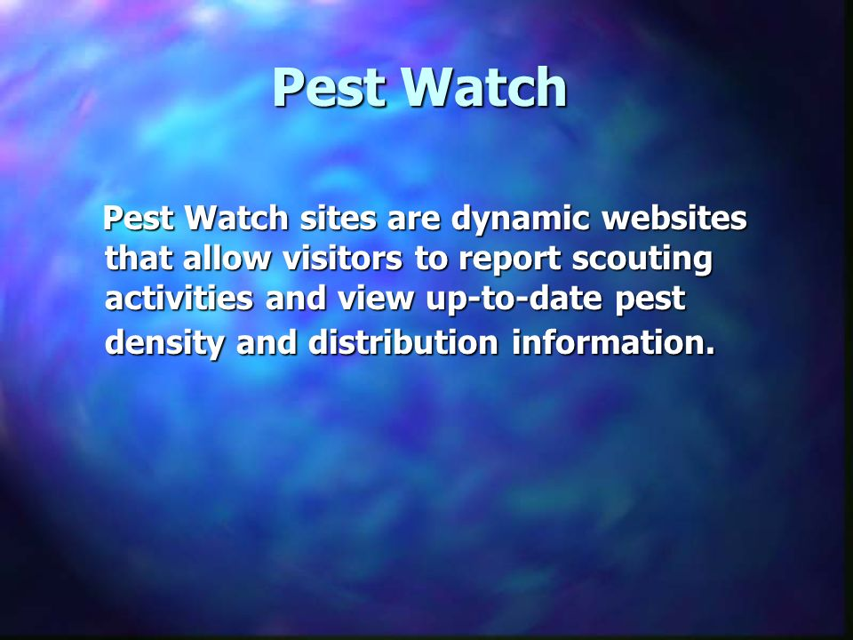 Pest Watch Pest Watch sites are dynamic websites that allow visitors to report scouting activities and view up-to-date pest density and distribution information.
