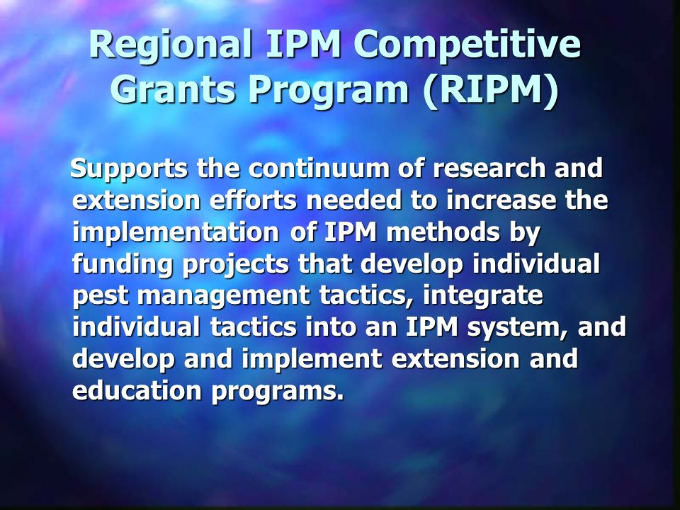 Regional IPM Competitive Grants Program (RIPM) Supports the continuum of research and extension efforts needed to increase the implementation of IPM methods by funding projects that develop individual pest management tactics, integrate individual tactics into an IPM system, and develop and implement extension and education programs.