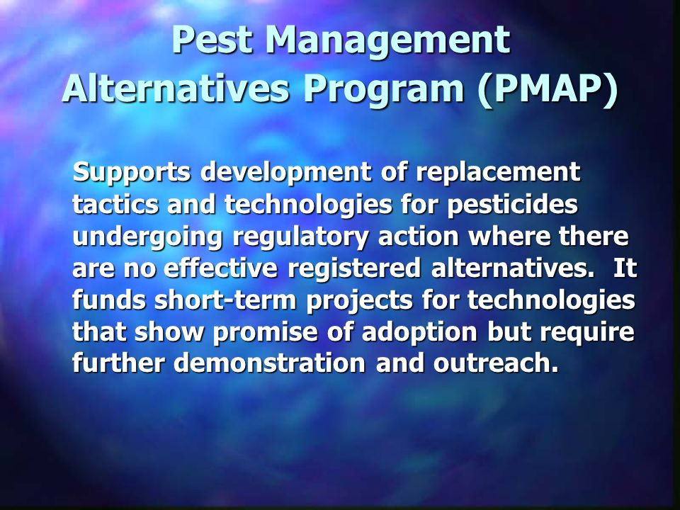 Pest Management Alternatives Program (PMAP) Supports development of replacement tactics and technologies for pesticides undergoing regulatory action where there are no effective registered alternatives.
