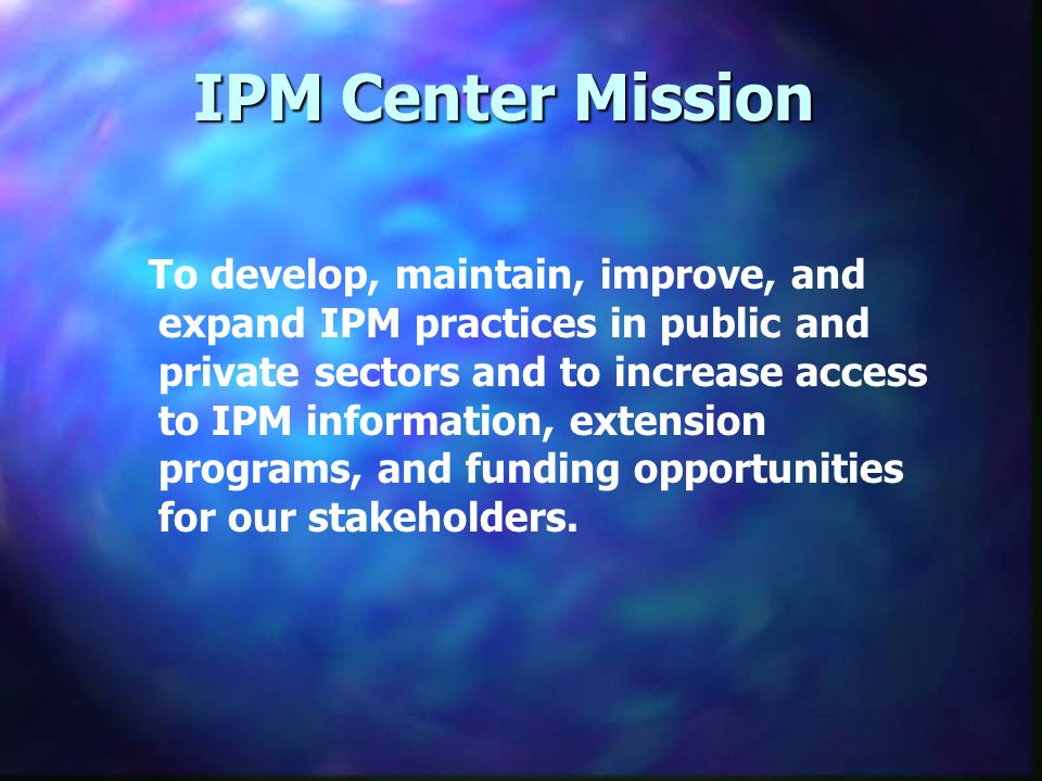 IPM Center Mission To develop, maintain, improve, and expand IPM practices in public and private sectors and to increase access to IPM information, extension programs, and funding opportunities for our stakeholders.