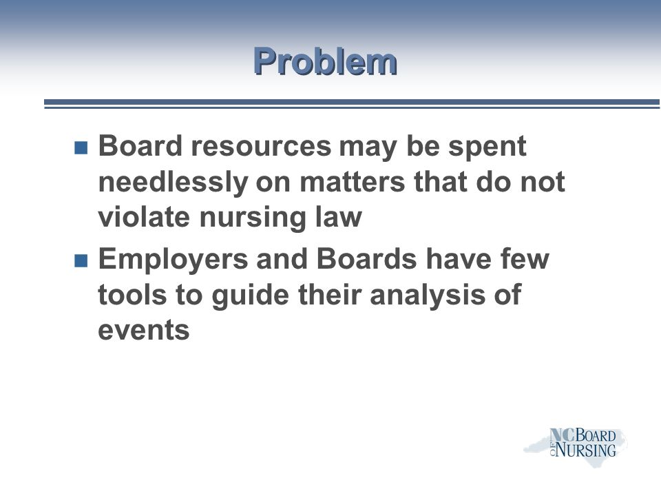 Problem n Board resources may be spent needlessly on matters that do not violate nursing law n Employers and Boards have few tools to guide their analysis of events