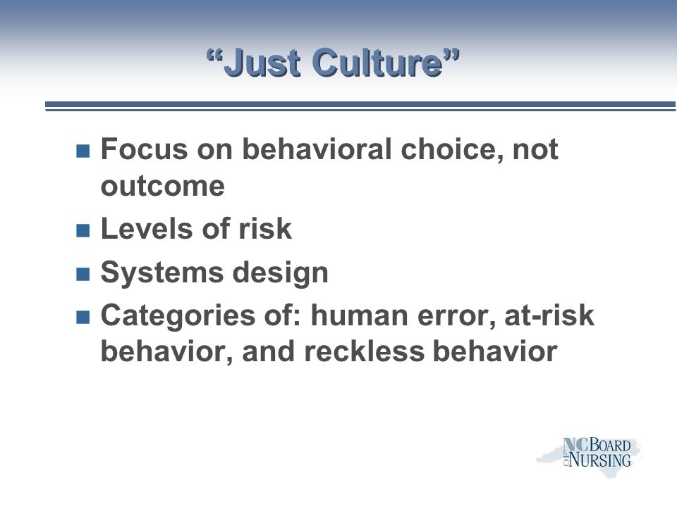 Just Culture n Focus on behavioral choice, not outcome n Levels of risk n Systems design n Categories of: human error, at-risk behavior, and reckless behavior