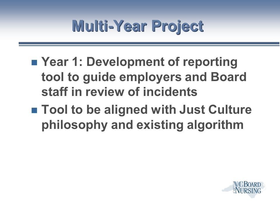 Multi-Year Project n Year 1: Development of reporting tool to guide employers and Board staff in review of incidents n Tool to be aligned with Just Culture philosophy and existing algorithm