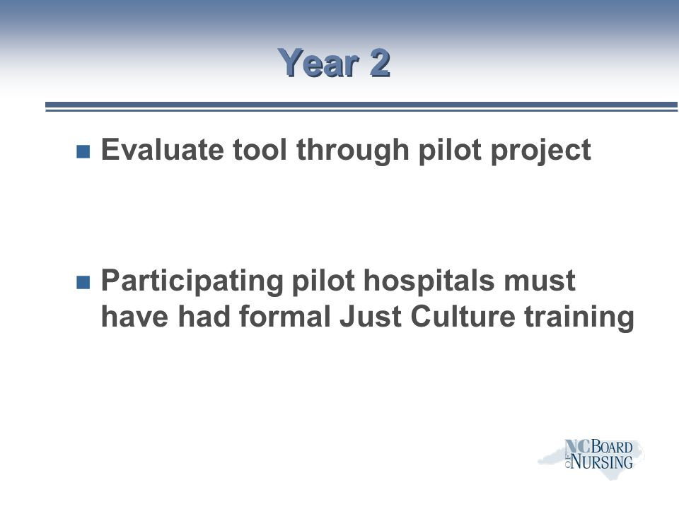 Pilot Project n Hospitals use complaint evaluation tool to determine whether Board should be contacted for practice incidents n Differentiate incidents resulting from human error from those resulting from at-risk and reckless behaviors