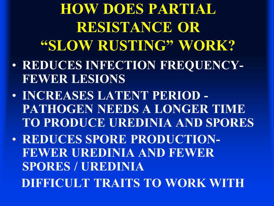 HOW DOES PARTIAL RESISTANCE OR SLOW RUSTING WORK? REDUCES INFECTION FREQUENCY- FEWER LESIONS INCREASES LATENT PERIOD - PATHOGEN NEEDS A LONGER TIME TO
