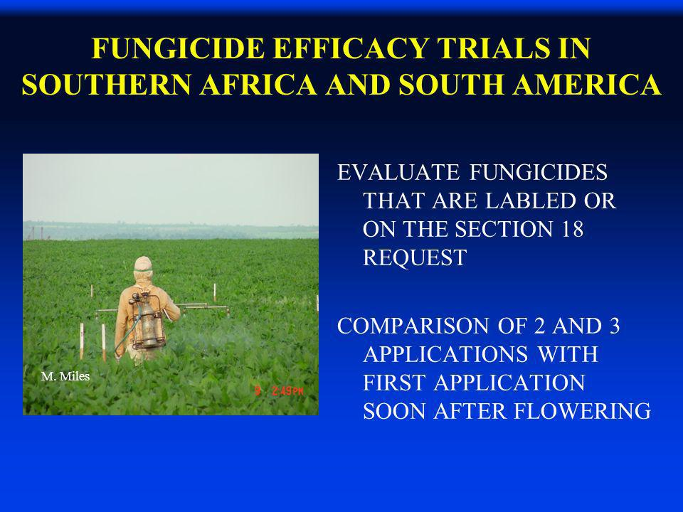 FUNGICIDE EFFICACY TRIALS IN SOUTHERN AFRICA AND SOUTH AMERICA EVALUATE FUNGICIDES THAT ARE LABLED OR ON THE SECTION 18 REQUEST COMPARISON OF 2 AND 3