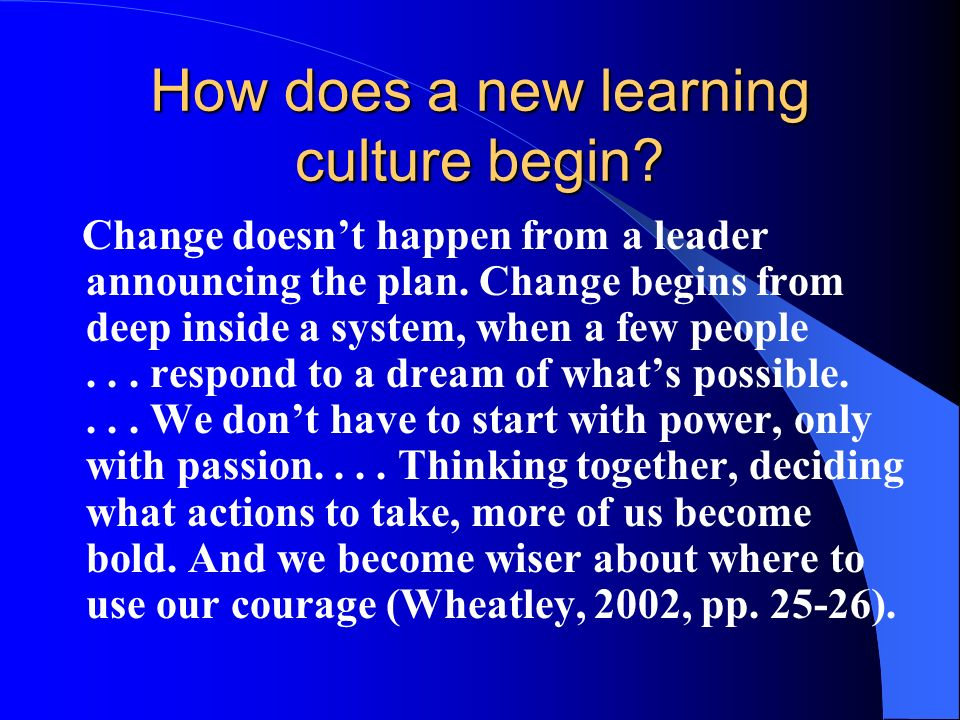 How does a new learning culture begin. Change doesnt happen from a leader announcing the plan.