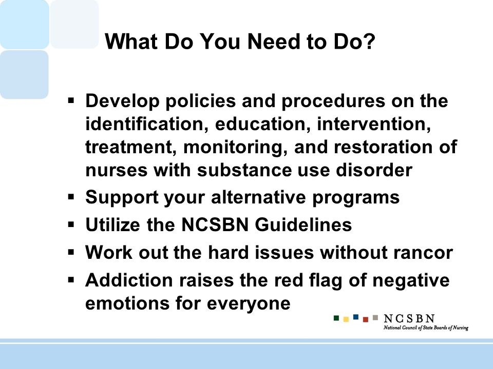 What Do You Need to Do? Develop policies and procedures on the identification, education, intervention, treatment, monitoring, and restoration of nurs