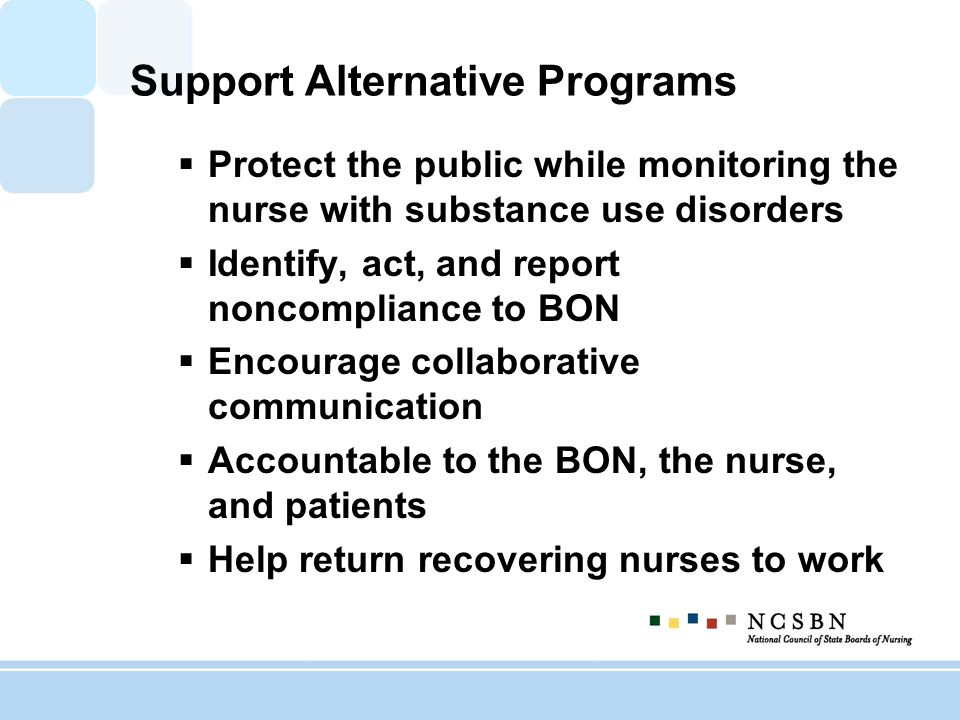Support Alternative Programs Protect the public while monitoring the nurse with substance use disorders Identify, act, and report noncompliance to BON Encourage collaborative communication Accountable to the BON, the nurse, and patients Help return recovering nurses to work