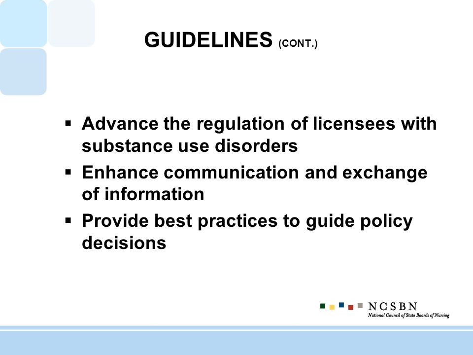 GUIDELINES (CONT.) Advance the regulation of licensees with substance use disorders Enhance communication and exchange of information Provide best practices to guide policy decisions