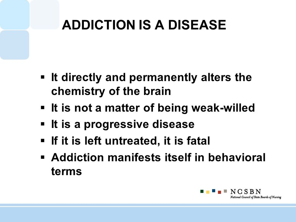 ADDICTION IS A DISEASE It directly and permanently alters the chemistry of the brain It is not a matter of being weak-willed It is a progressive disease If it is left untreated, it is fatal Addiction manifests itself in behavioral terms