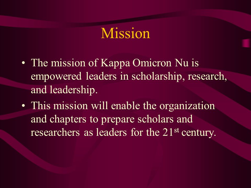 Mission The mission of Kappa Omicron Nu is empowered leaders in scholarship, research, and leadership. This mission will enable the organization and c