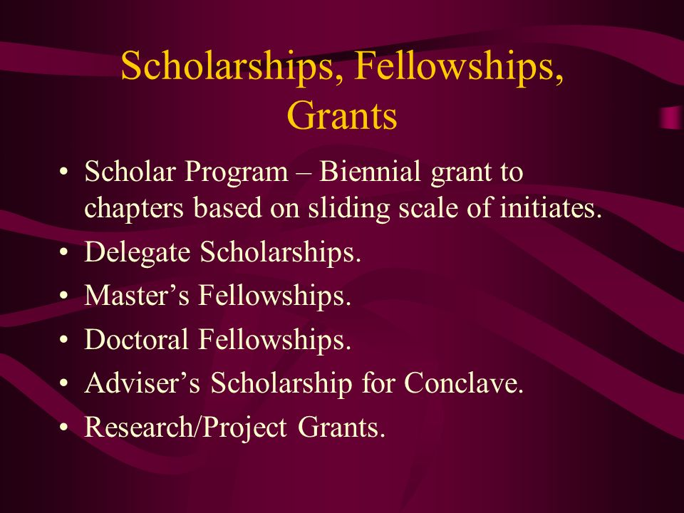 Scholarships, Fellowships, Grants Scholar Program – Biennial grant to chapters based on sliding scale of initiates. Delegate Scholarships. Masters Fel