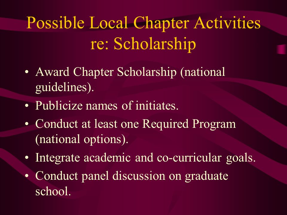 Possible Local Chapter Activities re: Scholarship Award Chapter Scholarship (national guidelines). Publicize names of initiates. Conduct at least one