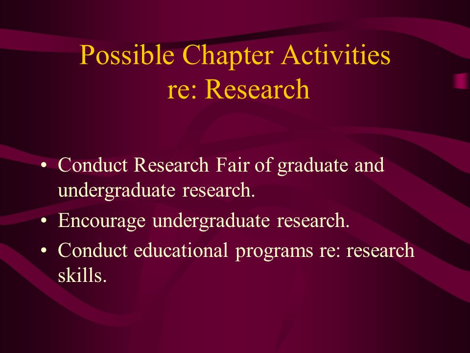 Possible Chapter Activities re: Research Conduct Research Fair of graduate and undergraduate research. Encourage undergraduate research. Conduct educa