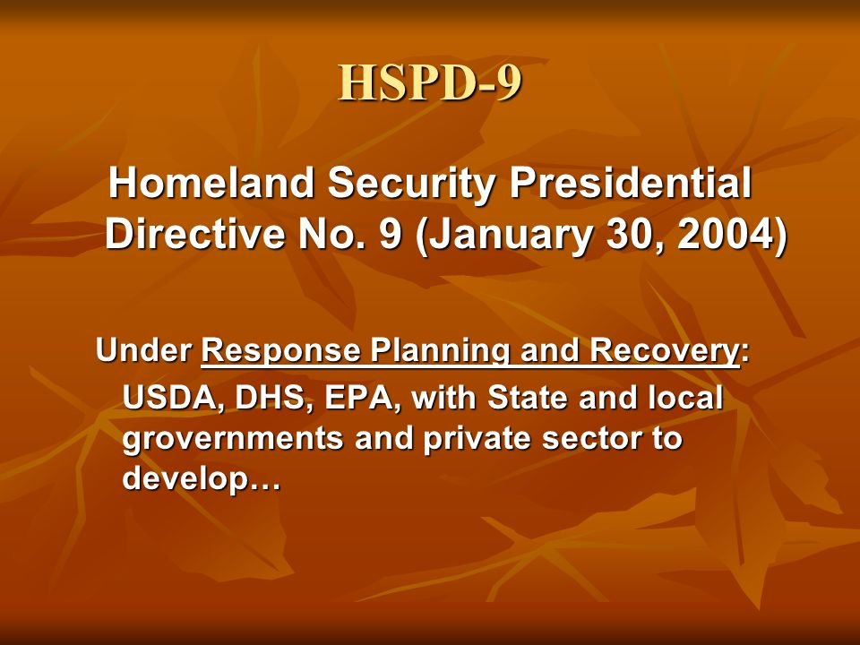 HSPD-9 Homeland Security Presidential Directive No. 9 (January 30, 2004) Under Response Planning and Recovery: USDA, DHS, EPA, with State and local gr