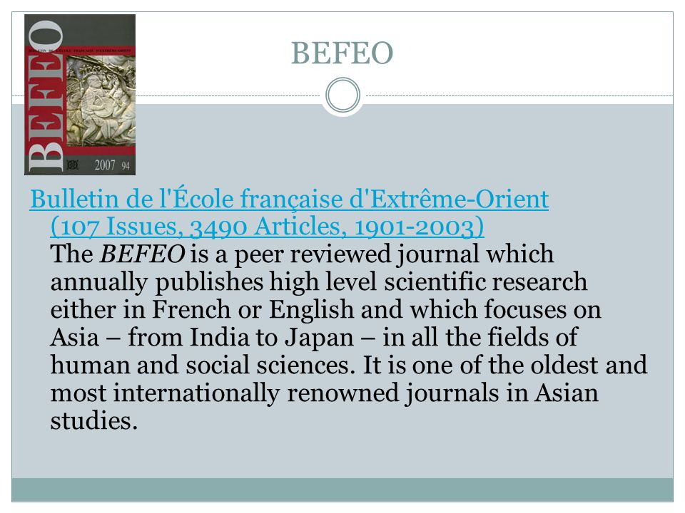 BEFEO Bulletin de l École française d Extrême-Orient (107 Issues, 3490 Articles, 1901-2003) Bulletin de l École française d Extrême-Orient (107 Issues, 3490 Articles, 1901-2003) The BEFEO is a peer reviewed journal which annually publishes high level scientific research either in French or English and which focuses on Asia – from India to Japan – in all the fields of human and social sciences.