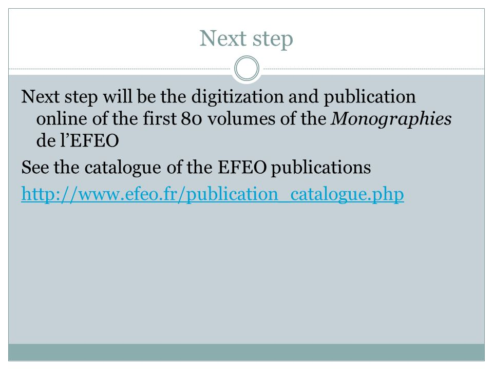 Next step Next step will be the digitization and publication online of the first 80 volumes of the Monographies de lEFEO See the catalogue of the EFEO publications http://www.efeo.fr/publication_catalogue.php
