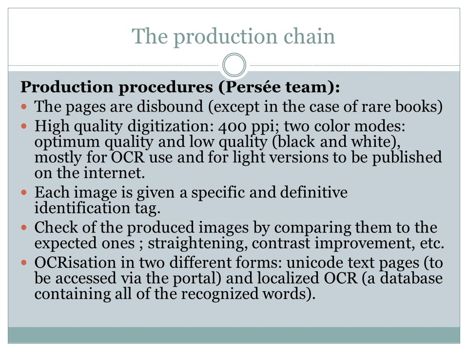The production chain Production procedures (Persée team): The pages are disbound (except in the case of rare books) High quality digitization: 400 ppi; two color modes: optimum quality and low quality (black and white), mostly for OCR use and for light versions to be published on the internet.
