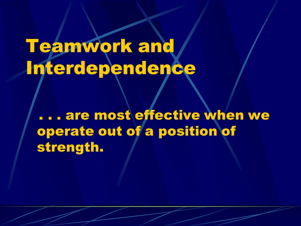 Teamwork and Interdependence... are most effective when we operate out of a position of strength.