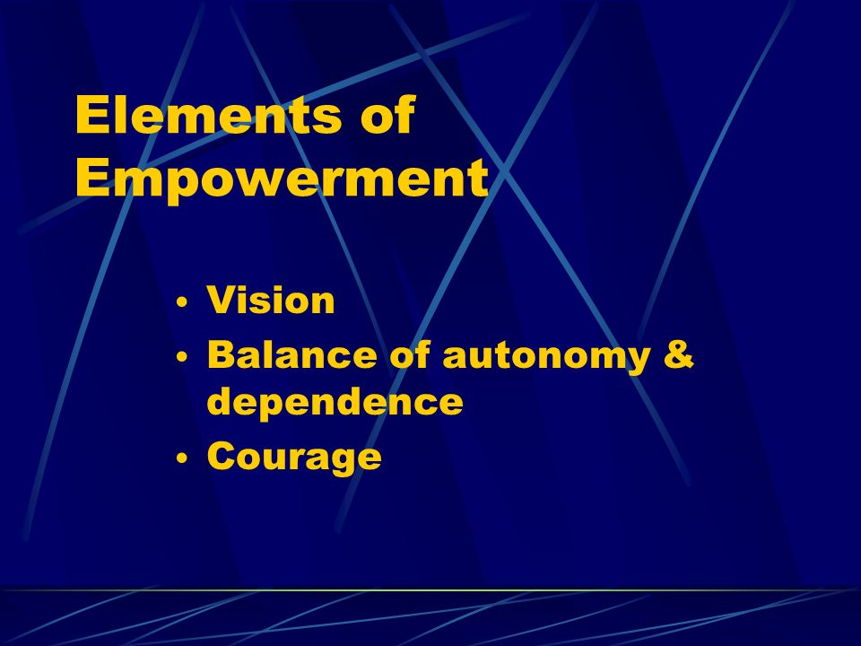 Elements of Empowerment Vision Balance of autonomy & dependence Courage