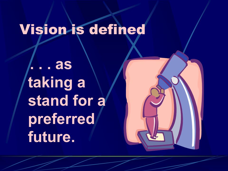 Vision is defined... as taking a stand for a preferred future.