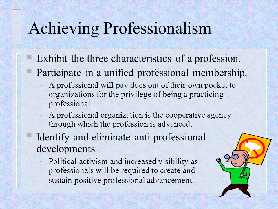 Achieving Professionalism Exhibit the three characteristics of a profession. Participate in a unified professional membership. A professional will pay