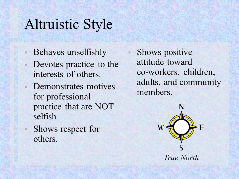 Altruistic Style Behaves unselfishly Devotes practice to the interests of others. Demonstrates motives for professional practice that are NOT selfish