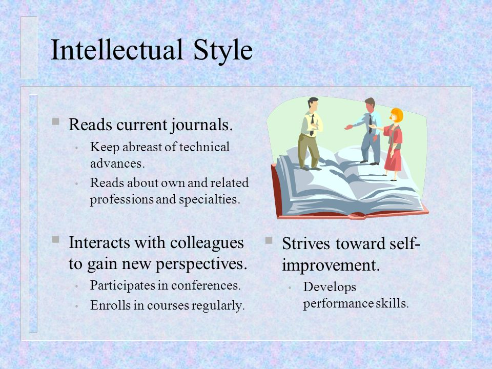 Intellectual Style Reads current journals. Keep abreast of technical advances. Reads about own and related professions and specialties. Interacts with
