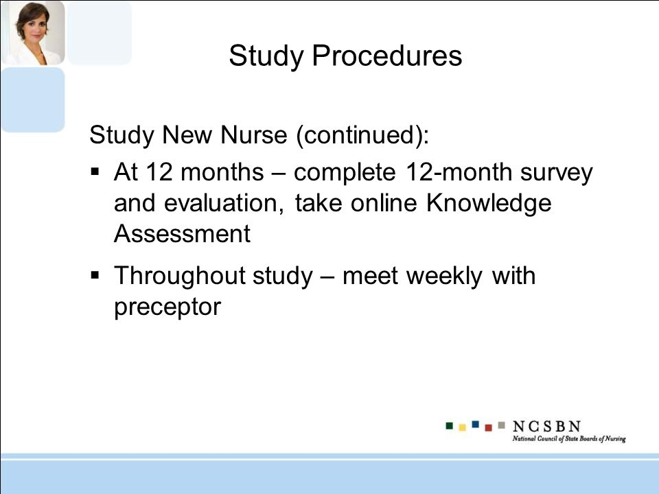 Study Procedures Study New Nurse (continued): At 12 months – complete 12-month survey and evaluation, take online Knowledge Assessment Throughout stud