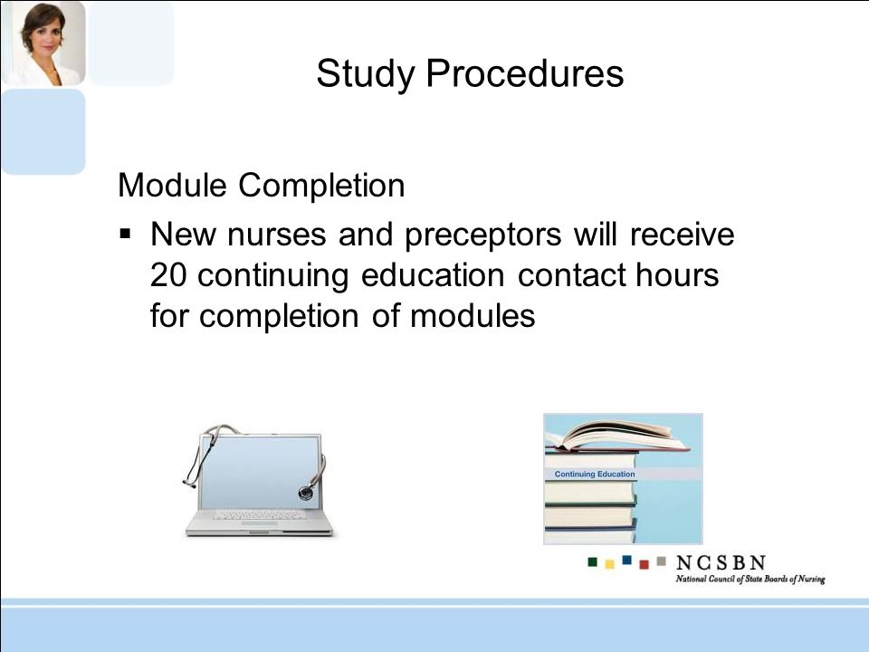 Study Procedures Module Completion New nurses and preceptors will receive 20 continuing education contact hours for completion of modules