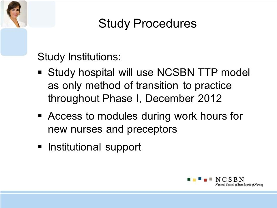 Study Procedures Study Institutions: Study hospital will use NCSBN TTP model as only method of transition to practice throughout Phase I, December 201