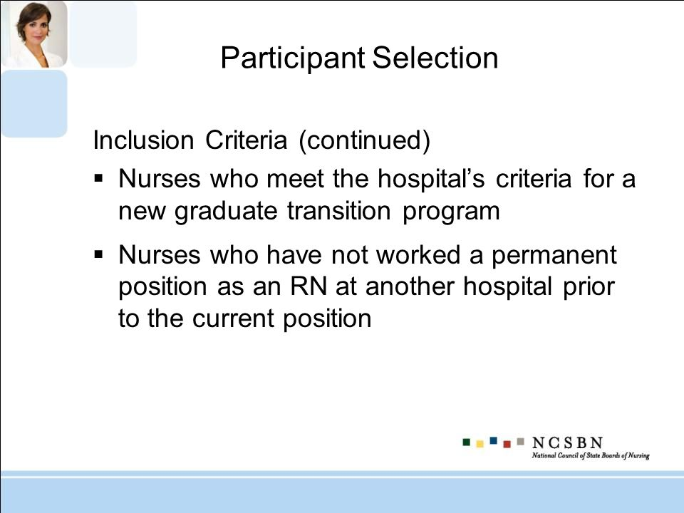 Participant Selection Inclusion Criteria (continued) Nurses who meet the hospitals criteria for a new graduate transition program Nurses who have not
