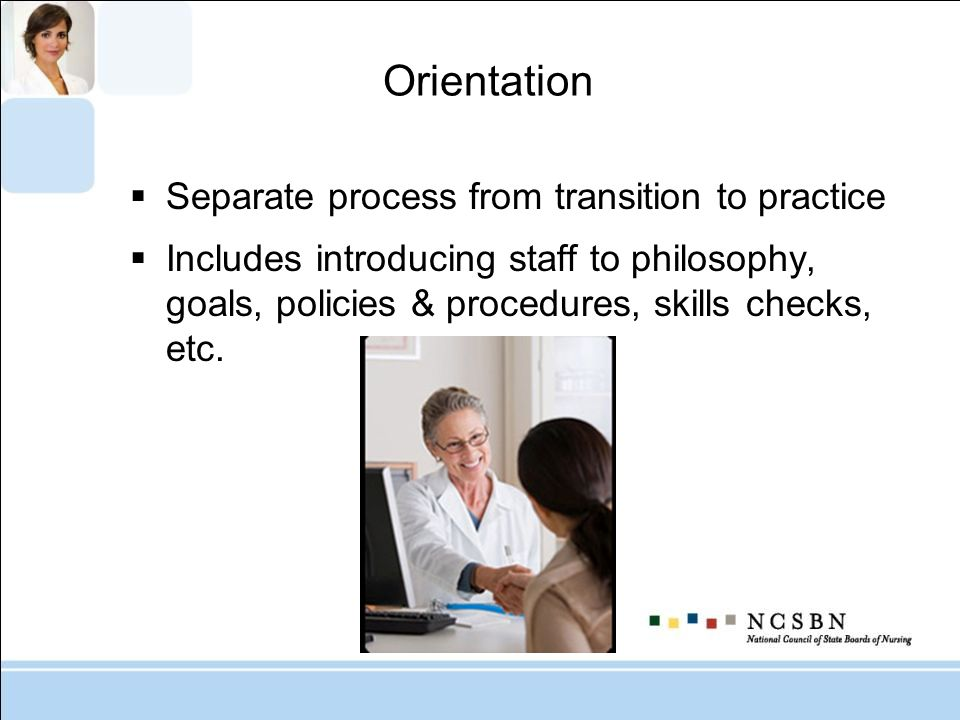 Orientation Separate process from transition to practice Includes introducing staff to philosophy, goals, policies & procedures, skills checks, etc.