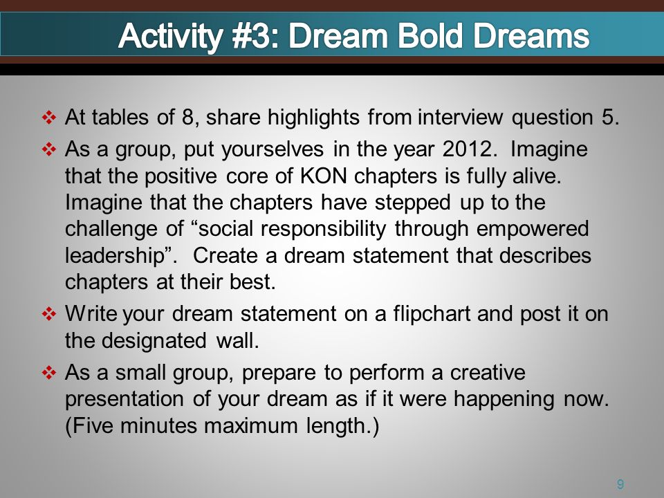At tables of 8, share highlights from interview question 5. As a group, put yourselves in the year 2012. Imagine that the positive core of KON chapter