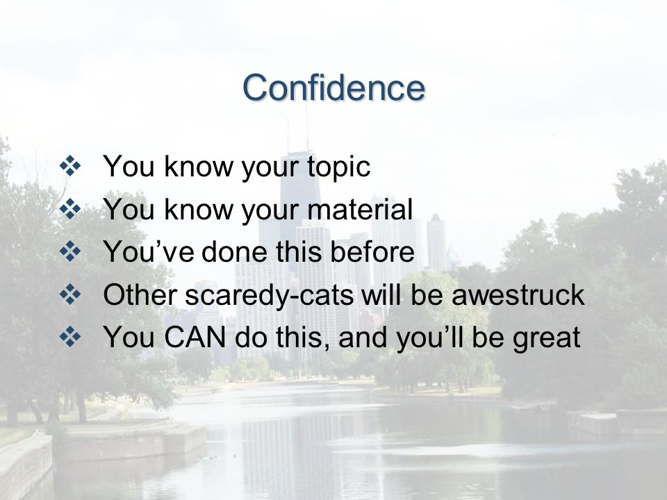 Confidence You know your topic You know your material Youve done this before Other scaredy-cats will be awestruck You CAN do this, and youll be great