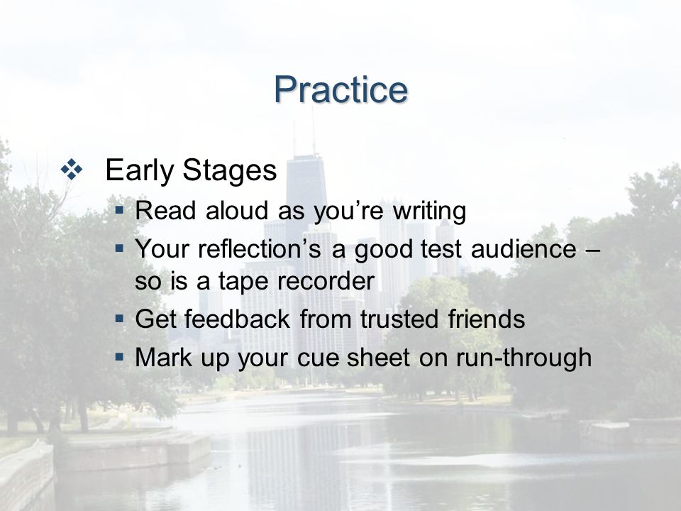 Practice Early Stages Read aloud as youre writing Your reflections a good test audience – so is a tape recorder Get feedback from trusted friends Mark up your cue sheet on run-through