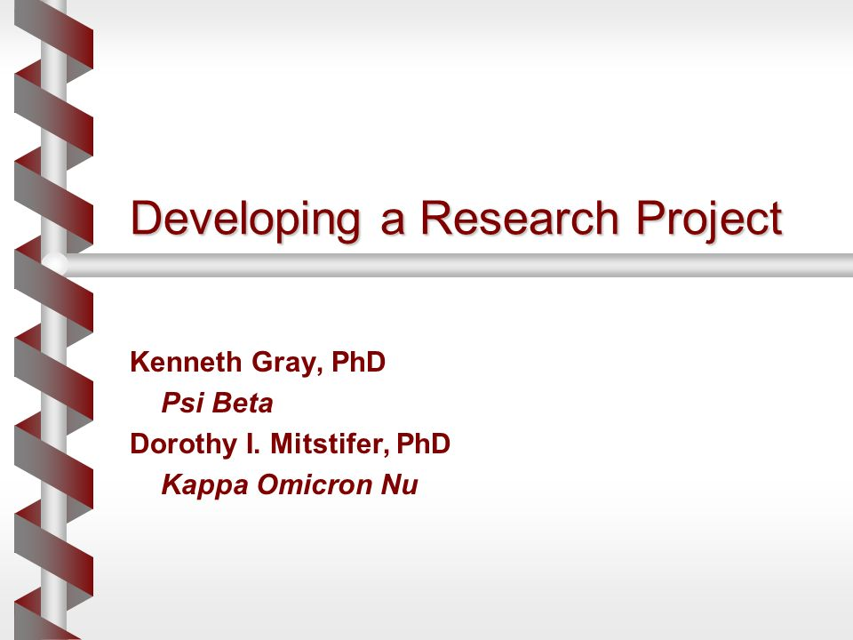 Developing a Research Project Kenneth Gray, PhD Psi Beta Dorothy I. Mitstifer, PhD Kappa Omicron Nu