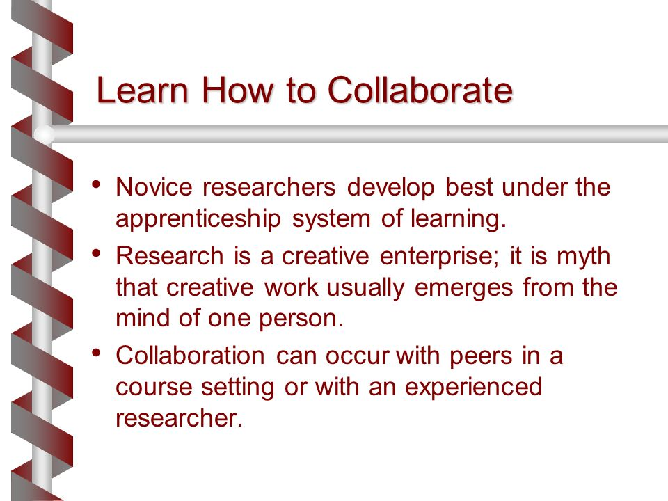 Learn How to Collaborate Novice researchers develop best under the apprenticeship system of learning.