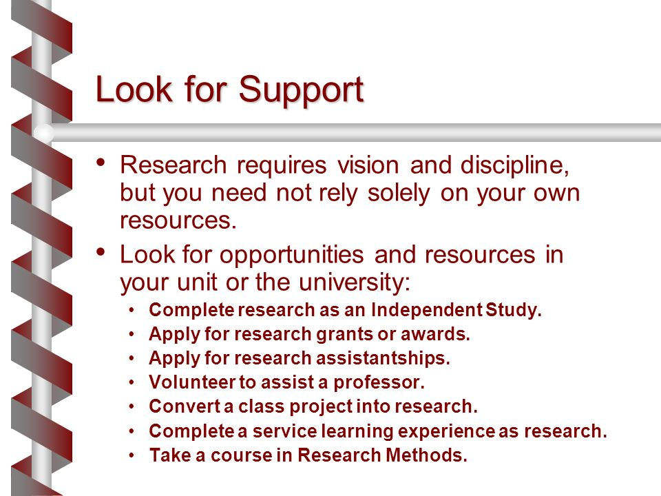 Look for Support Research requires vision and discipline, but you need not rely solely on your own resources. Look for opportunities and resources in