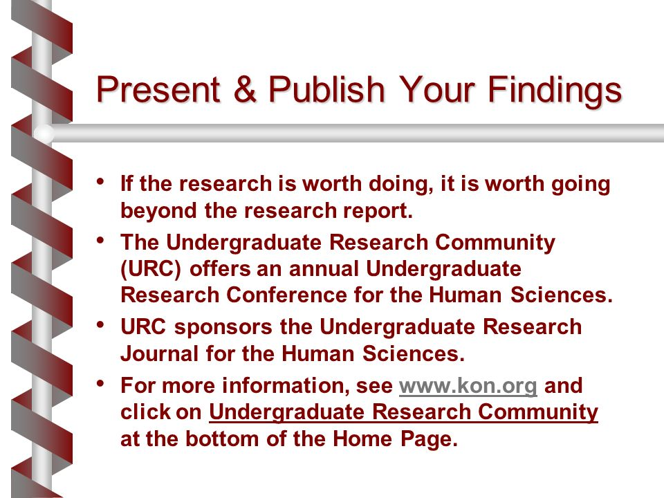 Present & Publish Your Findings If the research is worth doing, it is worth going beyond the research report. The Undergraduate Research Community (UR
